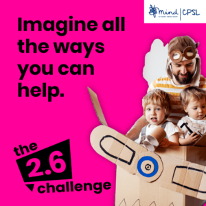 Pink square with an image of a man and two young children in an aeroplane made out of a cardboard box, with text saying Imagine all the ways you can help. The 2.6 challenge. And the CPSL Mind logo